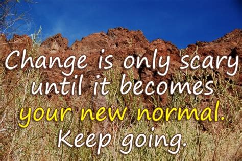 Change is only scary until it becomes your new normal